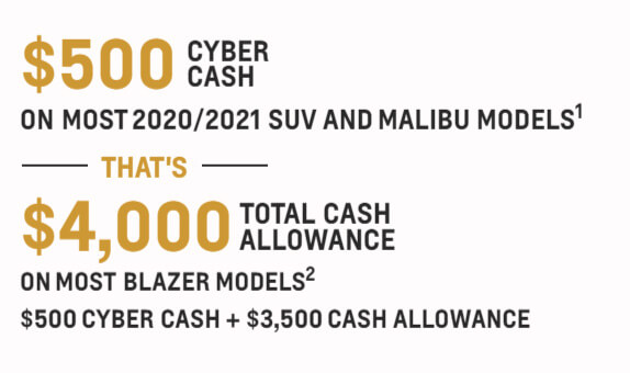 $500 cyber cash on most 2020/2021 suv and malibu models - that's $4,000 total cash allowance on most blazer models - $500 cyber cash + $3,500 cash allowance