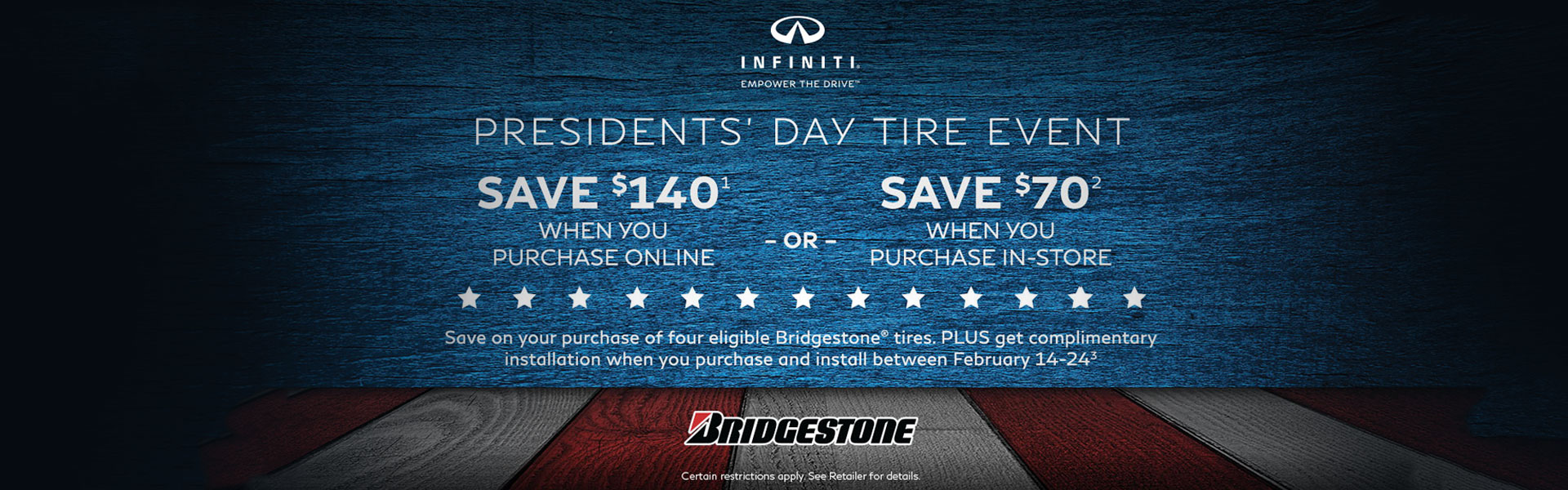 Certain restrictions apply. Bridgestone Tire $140 Rebate: Offer eligible on Bridgestone OEM, OEA and WIN tires purchased online through the INFINITI Tire Advantage website only. See participating Retailer for details. Void where prohibited. Ends February 28, 2019. Bridgestone Tire $70 in-store Rebate: Offer eligible on Bridgestone OEM, OEA and WIN tires only. See participating Retailer for details. Void where prohibited. Ends February 28, 2019. Free Installation: Offer valid in conjunction with purchase of eligible Bridgestone OEM, OEA and WIN tires. See participating Retailer for details. Void where prohibited. Offer valid for purchases and installation at a participating INFINITI Retailer between February 14, 2019 - February 24, 2019.