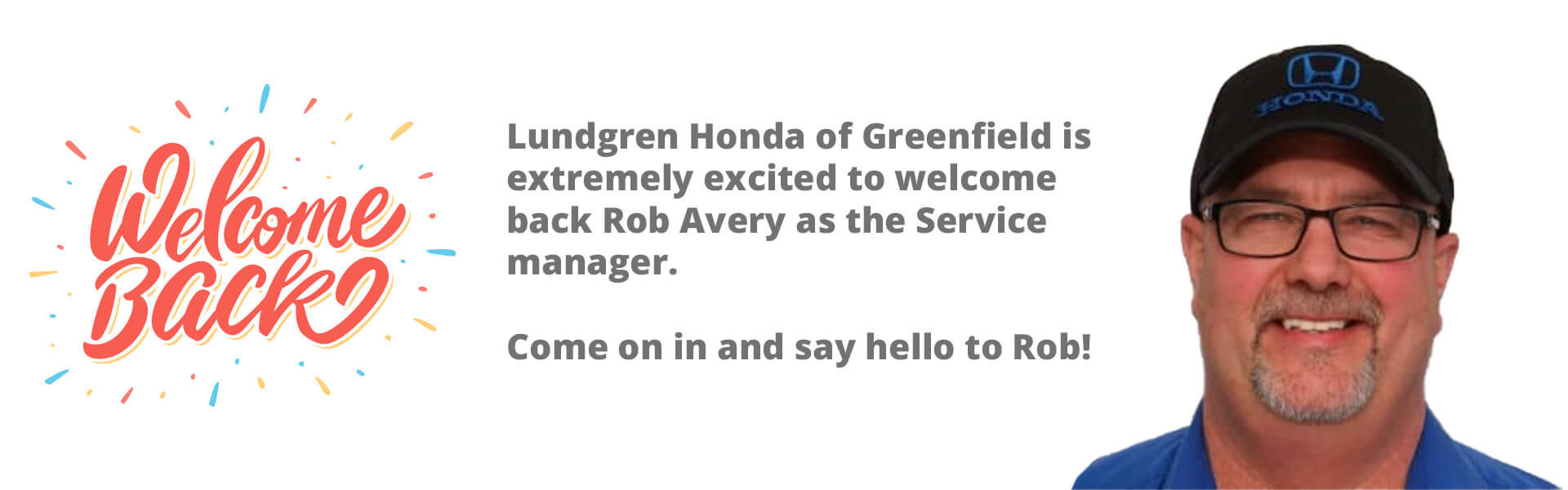 Welcome Back! Lundgren Honda of Greenfield is extremely excited to welcome back Rob Avery as the Service manager. Come on in and say hello to Rob!