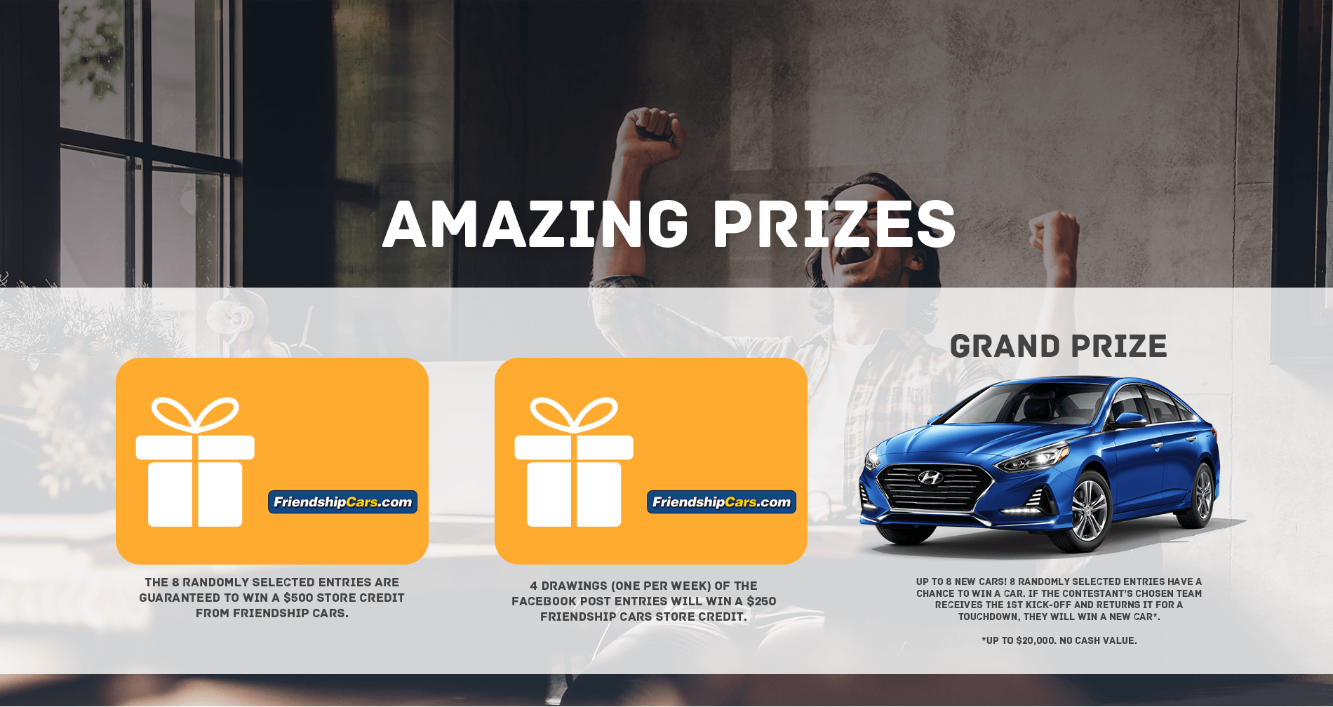 The 8 Randomly selected entries are guaranteed to win a $500 store credit from friendship cars. 4 Drawings (one per week) of the facebook post entries will win a $250 friendship cars store credit. Up to 8 new cars! 8 randomly selected entries have a chance to win a car. if hte contestant's chosen team receives the 1st kick-off and returns it for a touchdown, they will win a new car* *up to $20,000. No cash Value.
