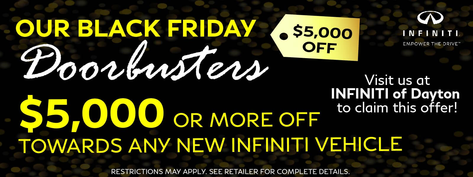 Our Black Friday Doorbusters $5,000 or more off towards any New INFINITI Vehicle