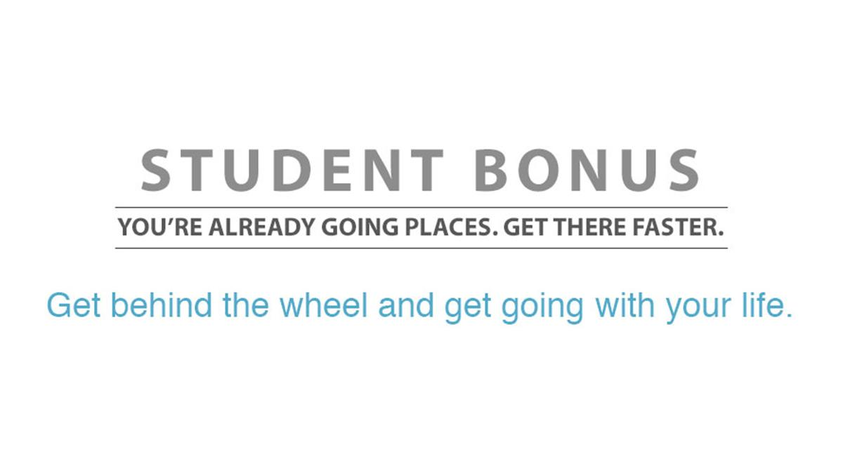 Student Bonus - You're already going places. Ge there faster. Get behind the wheel and get going with your life.