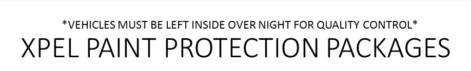 *Vehicles must be left inside over night for quality control* XPEL PAINT PROTECTION PACKAGES