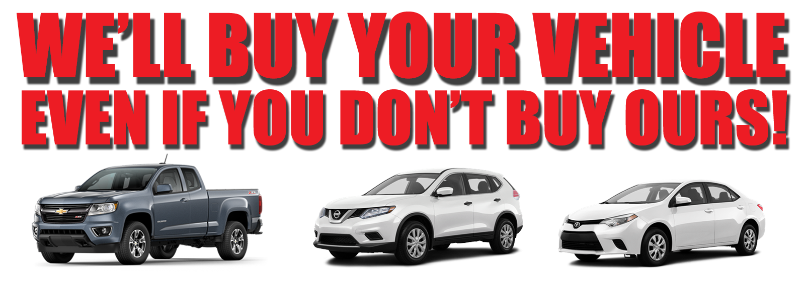 We'll Buy Your Vehicle Even if you don't buy ours!