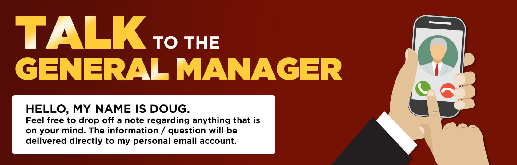 Talk to the General Manager -  Hello, My Name is Doug - Feel free to Leave Me a Note Here! All messages Come Straight to My Personal Email