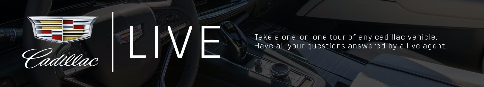 LIVE - Take a one on one tour of any Cadillac vehicle. Have all your questions answered by a live agent.