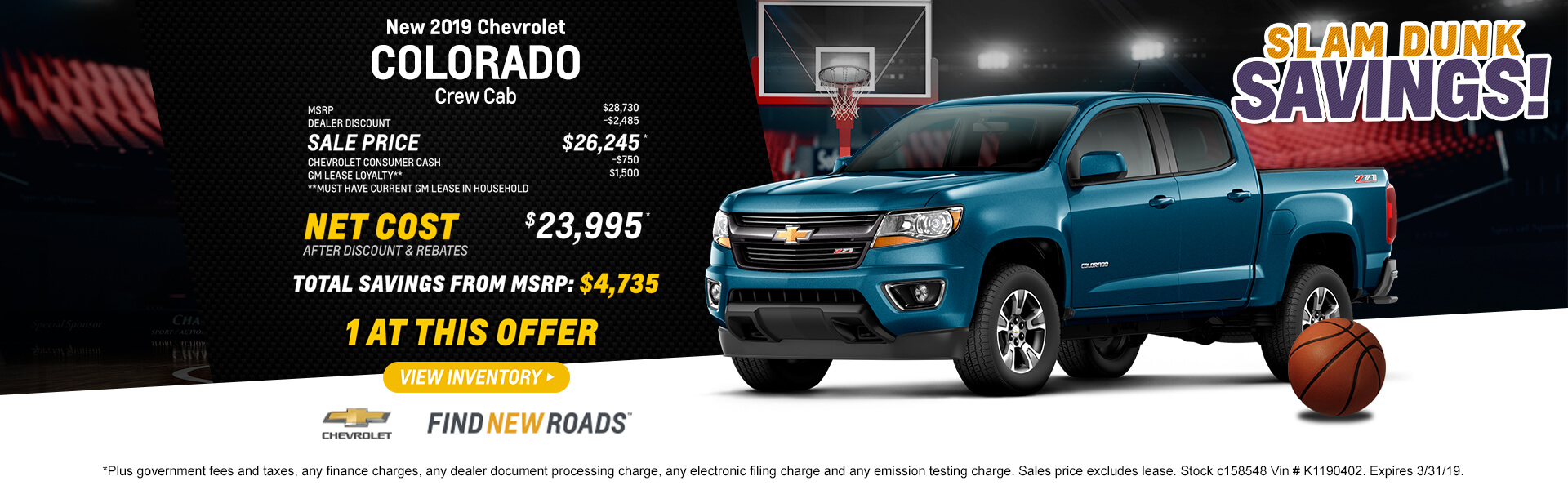 2019 Colorado $23,995 *Plus government fees and taxes, any finance charges, any dealer document processing charge, any electronic filing charge and any emission testing charge. Sales price excludes lease. Stock c158548 Vin # K1190402. Expires 3/31/19