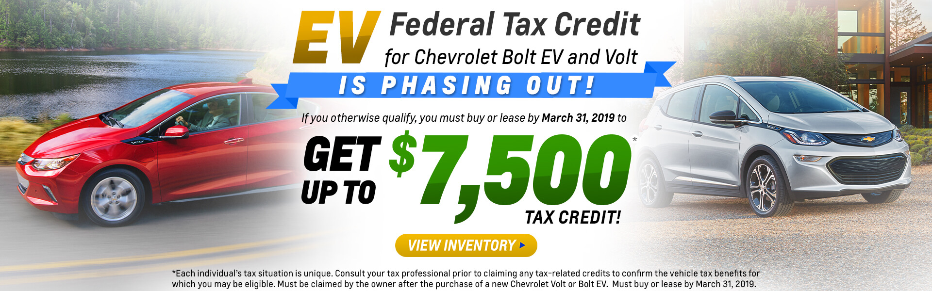 Bolt Volt Tax Credit *Each individual's tax situation is unique. Consult your tax professional prior to claiming any tax-related credits to confirm the vehicle tax benefits for which you may be eligible. Must be claimed by the owner after the purchase of a new Chevrolet Volt or Bolt EV.  Must buy or lease by March 31, 2019