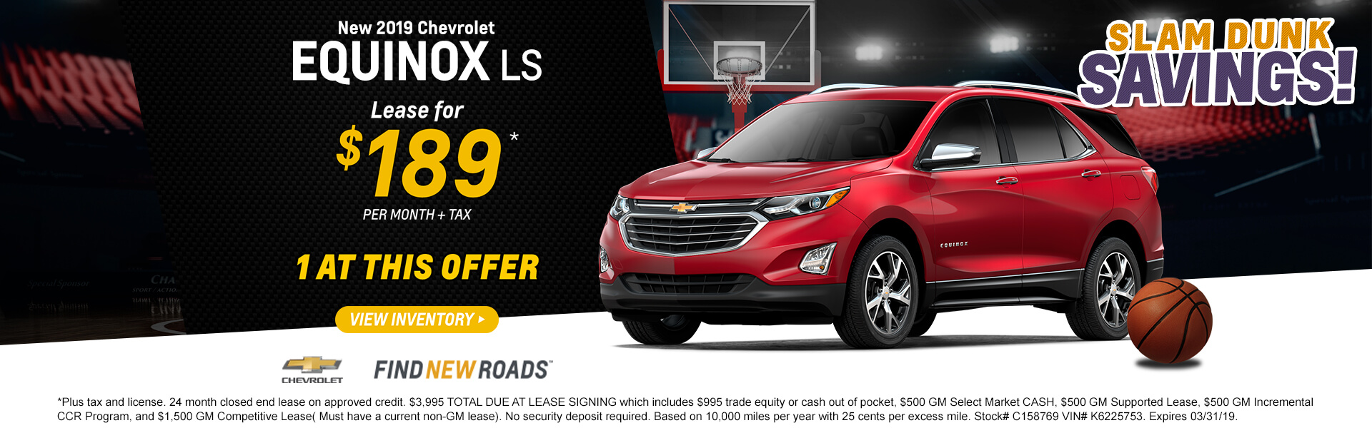 2019 Equinox LS Lease $189 per month $3,995 TOTAL DUE AT LEASE SIGNING which includes $995 trade equity or cash out of pocket, $500 GM Select Market CASH, $500 GM Supported Lease, $500 GM Incremental CCR Program, and $1,500 GM Competitive Lease( Must have a current non-GM lease). No security deposit required. Based on 10,000 miles per year with 25 cents per excess mile. Stock# C158769 VIN# K6225753. Expires 03/31/19