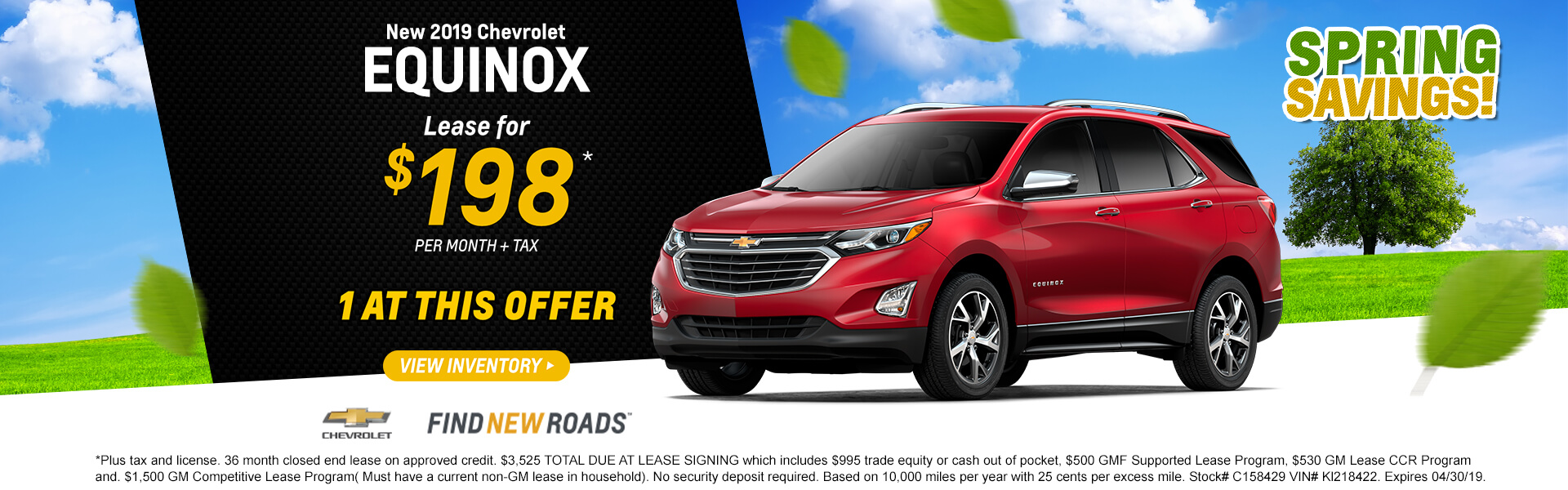 2019 Equinox LS Lease $198 per month $3,525 TOTAL DUE AT LEASE SIGNING which includes $995 trade equity or cash out of pocket, $500 GMF Supported Lease Program, $530 GM Lease CCR Program and. $1,500 GM Competitive Lease Program( Must have a current non-GM lease in household). No security deposit required. Based on 10,000 miles per year with 25 cents per excess mile. Stock# C158429 VIN# Kl218422. Expires 04/30/19.