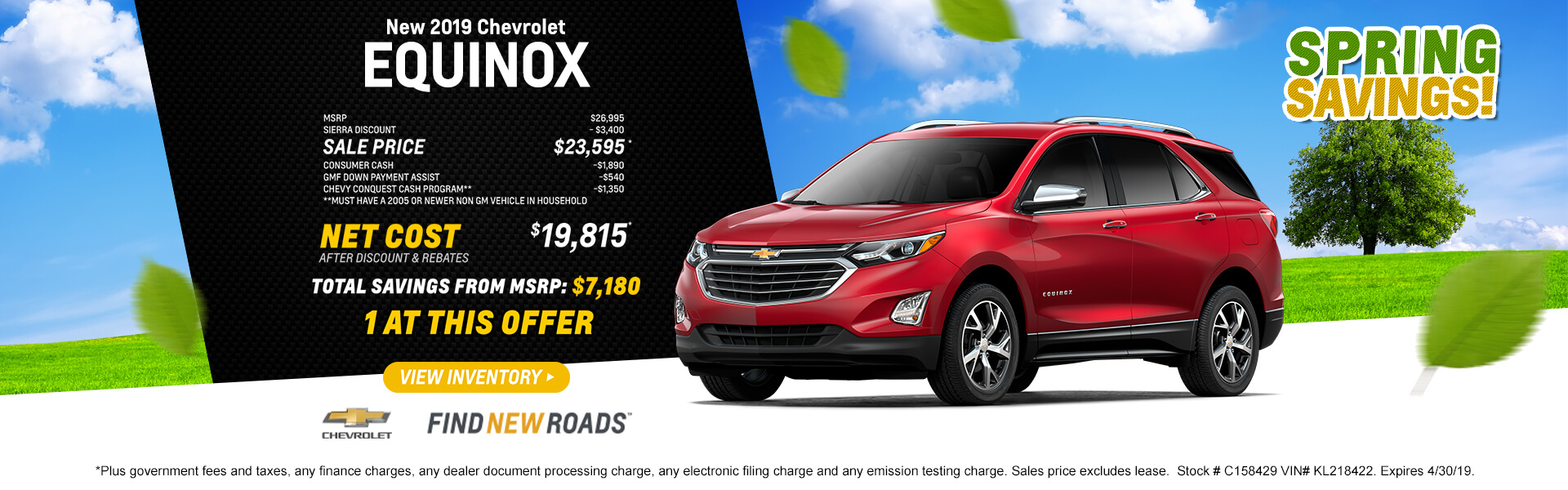 2019 Equinox LS $19,815 *Plus government fees and taxes, any finance charges, any dealer document processing charge, any electronic filing charge and any emission testing charge. Sales price excludes lease.  Stock # C158429 VIN# KL218422. Expires 4/30/19.