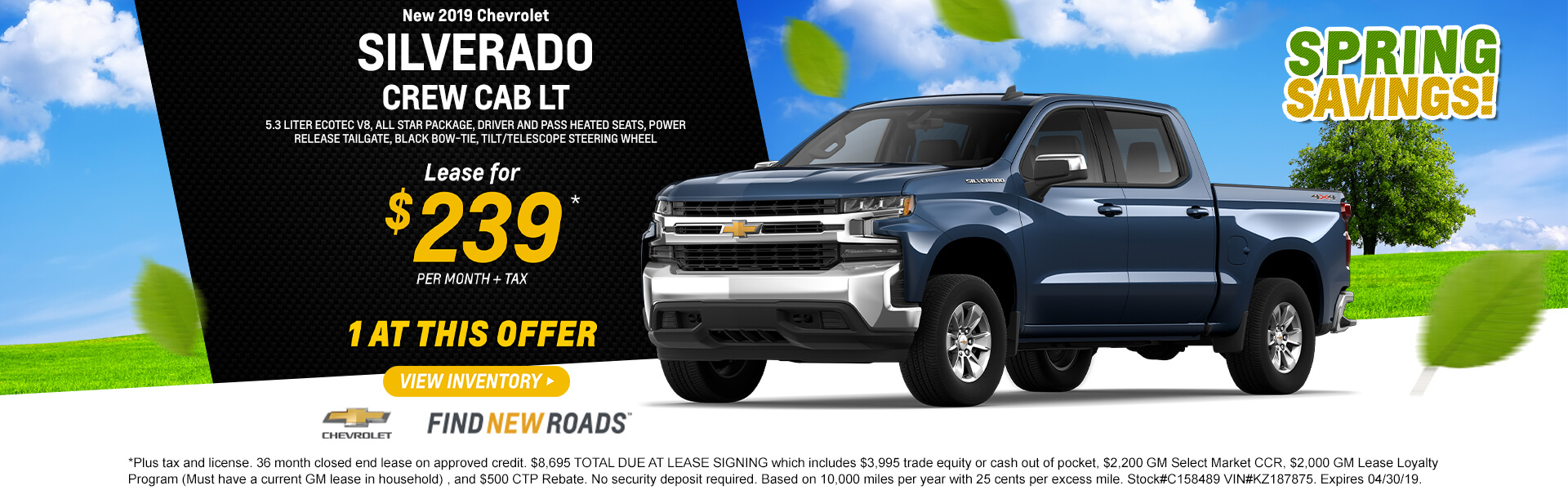 2019 Silverado Crew Cab Lease for $239 per month $8,695 TOTAL DUE AT LEASE SIGNING which includes $3,995 trade equity or cash out of pocket, $2,200 GM Select Market CCR, $2,000 GM Lease Loyalty Program (Must have a current GM lease in household) , and $500 CTP Rebate. No security deposit required. Based on 10,000 miles per year with 25 cents per excess mile. Stock#C158489 VIN#KZ187875. Expires 04/30/19.