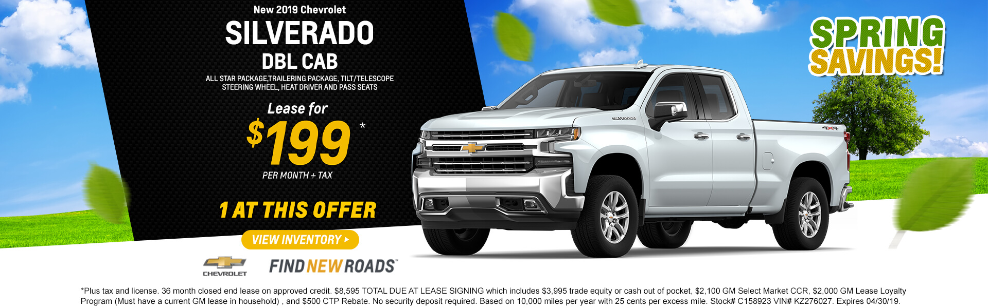 2019 Silverado Double Cab Lease $199 per month $8,595 TOTAL DUE AT LEASE SIGNING which includes $3,995 trade equity or cash out of pocket, $2,100 GM Select Market CCR, $2,000 GM Lease Loyalty Program (Must have a current GM lease in household) , and $500 CTP Rebate. No security deposit required. Based on 10,000 miles per year with 25 cents per excess mile. Stock# C158923 VIN# KZ276027. Expires 04/30/19.