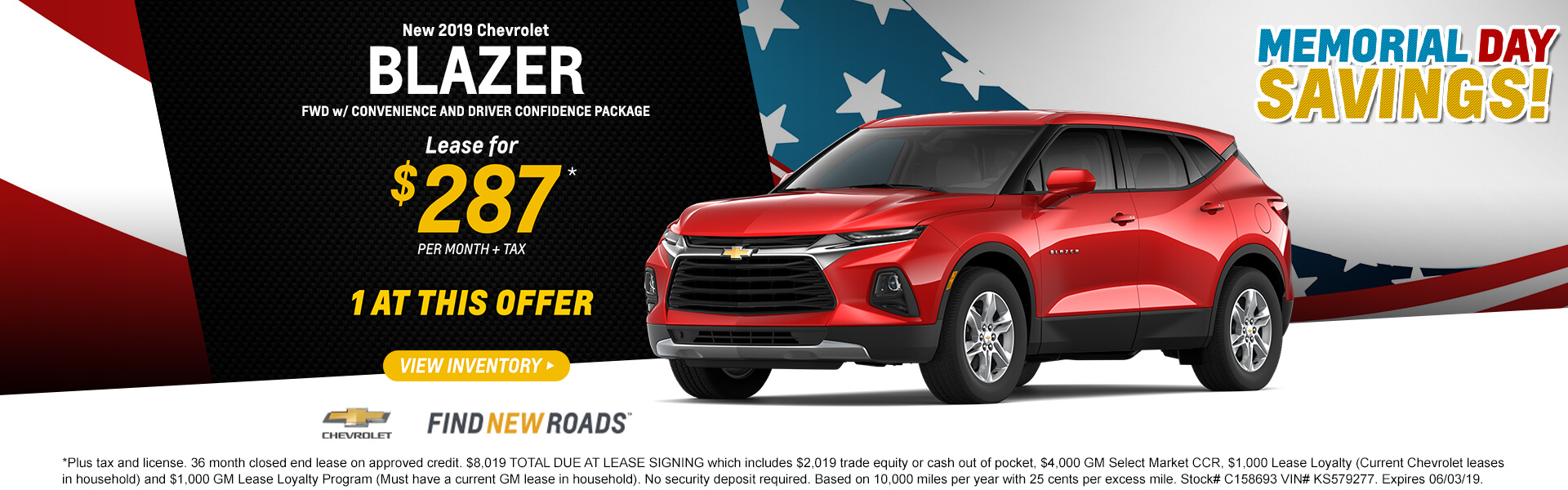 2019 CHEVROLET BLAZER FWD Convenience and Drive Confidence Pkg  LEASE for $287* + tax per month  1 AT THIS OFFER  *Plus tax and license. 36 month closed end lease on approved credit. $8,019 TOTAL DUE AT LEASE SIGNING which includes $2,019 trade equity or cash out of pocket, $4,000 GM Select Market CCR, $1,000 Lease Loyalty (Current Chevrolet leases in household) and $1,000 GM Lease Loyalty Program (Must have a current GM lease in household). No security deposit required. Based on 10,000 miles per year with 25 cents per excess mile. Stock# C158693 VIN# KS579277. Expires 06/03/19.