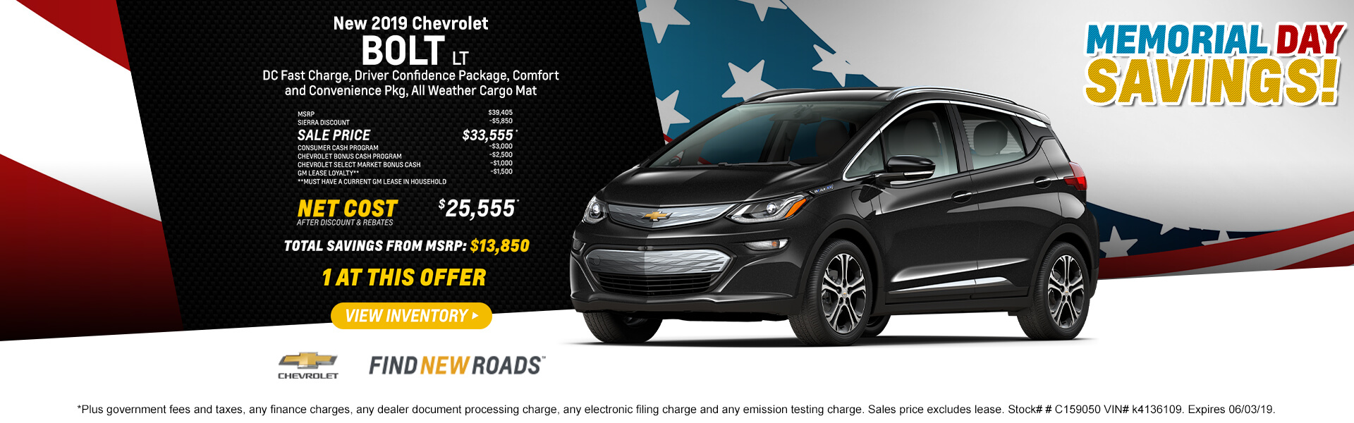 2019 CHEVROLET BOLT LT DC Fast Charge, Driver Confidence Package, Comfort and Convenience Pkg, All Weather Cargo Mat   MSRP $39,405 SIERRA DISCOUNT -$5,850 SALE PRICE $33,555* CONSUMER CASH PROGRAM -$3,000 CHEVROLET BONUS CASH PROGRAM -$2,500 CHEVROLET SELECT MARKET BONUS CASH -$1,000 GM LEASE LOYALTY** -$1,500 **Must have a current GM lease in household NET COST AFTER DISCOUNT & REBATES $25,555*  Total Savings from MSRP $13,850  1 AT THIS OFFER  *Plus government fees and taxes, any finance charges, any dealer document processing charge, any electronic filing charge and any emission testing charge. Sales price excludes lease. Stock# # C159050 VIN# k4136109. Expires 06/03/19.