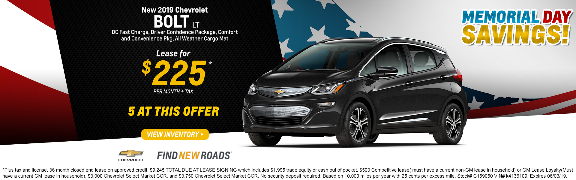 2019 CHEVROLET BOLT LT DC Fast Charge, Driver Confidence Package, Comfort and Convenience Pkg, All Weather Cargo Mat  Lease for $225* + tax per month  5 AT THIS OFFER  *Plus tax and license. 36 month closed end lease on approved credit. $9,245 TOTAL DUE AT LEASE SIGNING which includes $1,995 trade equity or cash out of pocket, $500 Competitive lease( must have a current non-GM lease in household) or GM Lease Loyalty(Must have a current GM lease in household), $3,000 Chevrolet Select Market CCR, and $3,750 Chevrolet Select Market CCR. No security deposit required. Based on 10,000 miles per year with 25 cents per excess mile. Stock# C159050 VIN# k4136109. Expires 06/03/19.