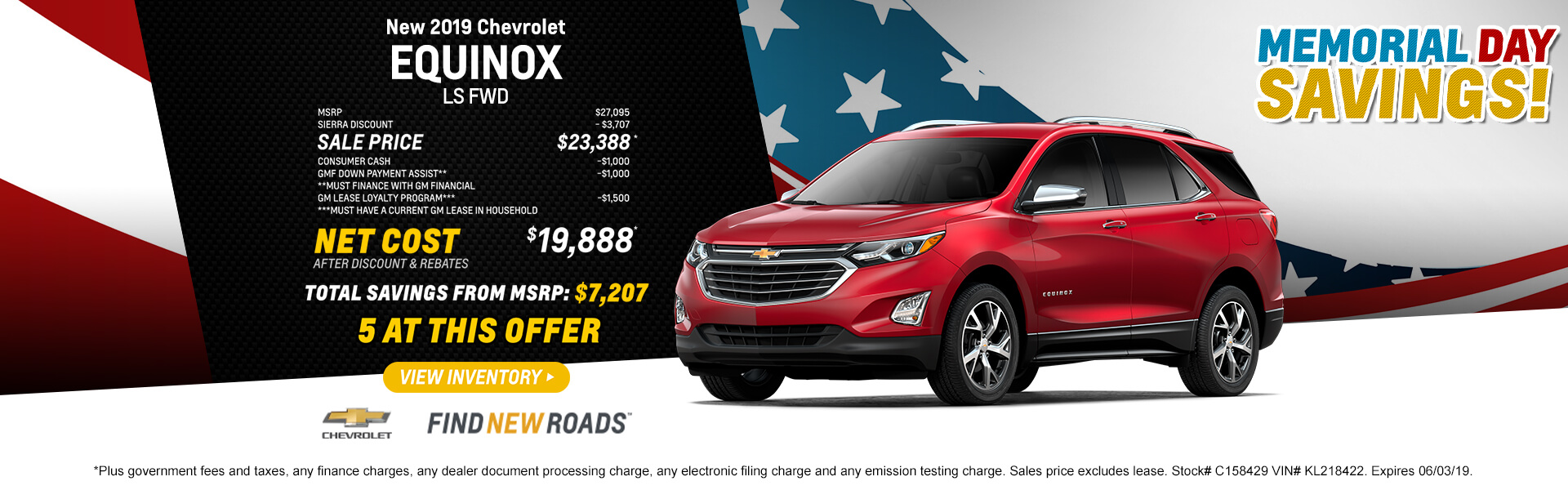 2019 CHEVROLET EQUINOX LS FWD  MSRP $27,095 SIERRA DISCOUNT - $3,707 SALE PRICE $23,388* CONSUMER CASH PROGRAM    -$1,000 DOWN PAYMENT ASSISTANCE** -$1,000 **Must finance with GM Financial GM LEASE LOYALTY PROGRAM*** -$1,500 ***Must have a current GM lease in household   NET COST AFTER DISCOUNT AND REBATES $19,888*  5 at this offer  Total Savings from MSRP $7,207  *Plus government fees and taxes, any finance charges, any dealer document processing charge, any electronic filing charge and any emission testing charge. Sales price excludes lease. Stock# C158429 VIN# KL218422. Expires 06/03/19.