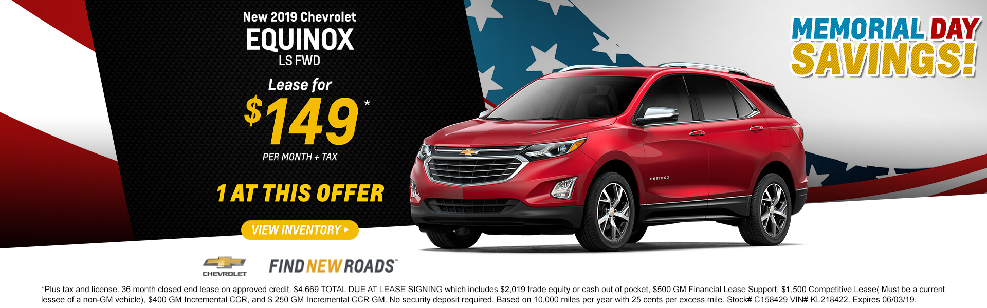 2019 CHEVROLET EQUINOX LS FWD  Lease for $149* + tax per month  1 AT THIS OFFER  *Plus tax and license. 36 month closed end lease on approved credit. $4,669 TOTAL DUE AT LEASE SIGNING which includes $2,019 trade equity or cash out of pocket, $500 GM Financial Lease Support, $1,500 Competitive Lease( Must be a current lessee of a non-GM vehicle), $400 GM Incremental CCR, and $ 250 GM Incremental CCR GM. No security deposit required. Based on 10,000 miles per year with 25 cents per excess mile. Stock# C158429 VIN# KL218422. Expires 06/03/19.