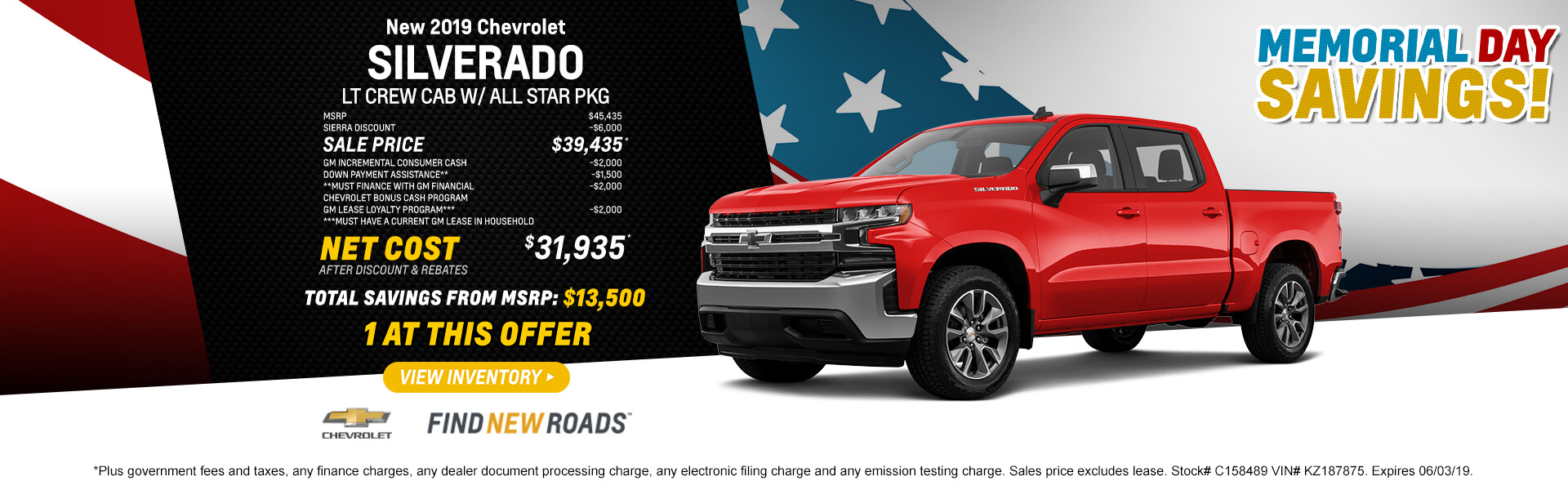 2019 CHEVROLET SILVERADO LT CREW CAB W/ ALL STAR PKG  MSRP  $45,435 SIERRA DISCOUNT -$6,000 SALE PRICE $39,435* GM INCREMENTAL CONSUMER CASH -$2,000 DOWN PAYMENT ASSISTANCE**       -$1,500 **Must finance with GM financial CHEVROLET BONUS CASH PROGRAM -$2,000 GM LEASE LOYALTY PROGRAM***  -$2,000 ***Must have a current GM lease in household  NET COST AFTER DISCOUNT AND REBATES $31,935*  1 at this offer  *Plus government fees and taxes, any finance charges, any dealer document processing charge, any electronic filing charge and any emission testing charge. Sales price excludes lease. Stock# C158489 VIN# KZ187875. Expires 06/03/19.