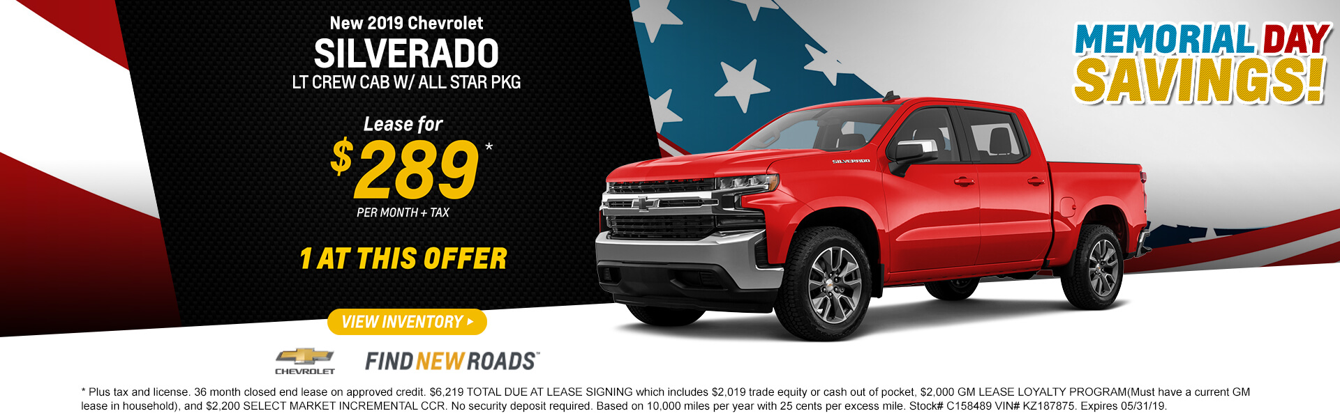 2019 CHEVROLET SILVERADO LT CREW CAB W/ ALL STAR PKG Lease for $289 per month. Plus tax and license. 36 month closed end lease on approved credit. $6,219 TOTAL DUE AT LEASE SIGNING which includes $2,019 trade equity or cash out of pocket, $2,000 GM LEASE LOYALTY PROGRAM(Must have a current GM lease in household), and $2,200 SELECT MARKET INCREMENTAL CCR. No security deposit required. Based on 10,000 miles per year with 25 cents per excess mile. Stock# C158489 VIN# KZ187875. Expires 05/31/19.