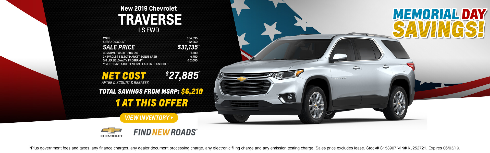 2019 CHEVROLET TRAVERSE LS FWD   MSRP $34,095 SIERRA DISCOUNT - $2,960 SALE PRICE $31,135* CONSUMER CASH PROGRAM -$500 CHEVROLET SELECT MARKET BONUS CASH -$750 GM LEASE LOYALTY PROGRAM** -$ 2,000 **Must have a current GM lease in household  NET COST AFTER DISCOUNT AND REBATES $27,885*  1 at this offer  *Plus government fees and taxes, any finance charges, any dealer document processing charge, any electronic filing charge and any emission testing charge. Sales price excludes lease. Stock# C158907 VIN# KJ252721. Expires 06/03/19.