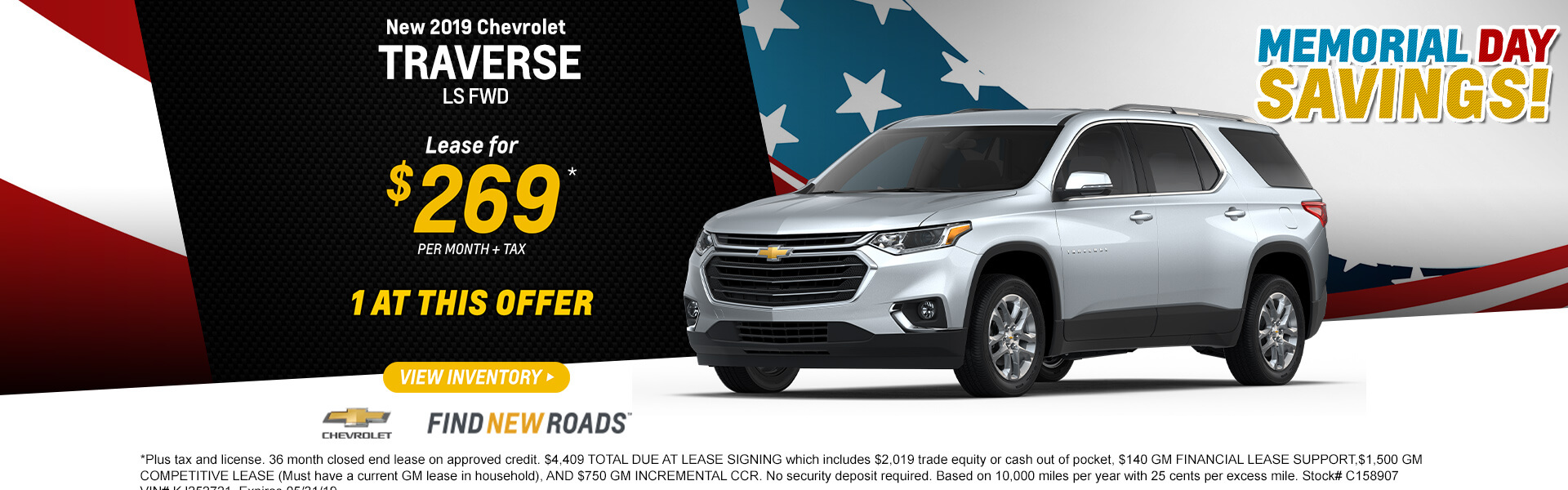 2019 CHEVROLET TRAVERSE LS FWD Lease $269 per month. Plus tax and license. 36 month closed end lease on approved credit. $4,409 TOTAL DUE AT LEASE SIGNING which includes $2,019 trade equity or cash out of pocket, $140 GM FINANCIAL LEASE SUPPORT,$1,500 GM COMPETITIVE LEASE (Must have a current GM lease in household), AND $750 GM INCREMENTAL CCR. No security deposit required. Based on 10,000 miles per year with 25 cents per excess mile. Stock# C158907 VIN# KJ252721. Expires 05/31/19.