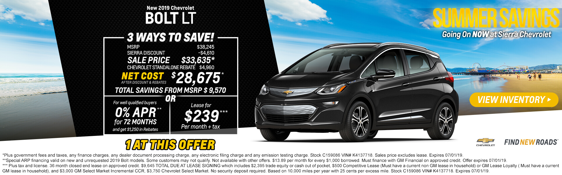 "2019 Chevrolet Bolt LT  MSRP $38,245 Sierra Discount -$4,610 SALE PRICE $33,635* Chevrolet Standalone Rebate $4,960  Net Cost After Discount & Rebates $28,675*  Total Savings from MSPR $ 9,570  1 AT THIS OFFER     ""OR""    For well qualified buyers   Get 0% APR** Financing for 72 months   and get $1,250 in Rebates     ""OR""   Lease  Lease for $239***   Per month + tax    Chevrolet Select Market CCR $3000  Chevrolet Select Market $3750 GM or non GM Lease in household $500         * Plus government fees and taxes, any finance charges, any dealer document processing charge, any electronic filing charge and any emission testing charge. Stock C159086 VIN# K4137718. Sales price excludes lease. Expires 07/01/19.   **Special ARP financing valid on new and unrequested 2019 Bolt models. Some customers may not qualify. Not available with other offers. $13.89 per month for every $1,000 borrowed. Must finance with GM Financial on approved credit. Offer expires 07/01/19.      *** Plus tax and license. 36 month closed end lease on approved credit. $9,645 TOTAL DUE AT LEASE SIGNING which includes $2,395 trade equity or cash out of pocket, $500 Competitive Lease (Must have a current non GM lease in household) or GM Lease Loyalty ( Must have a current GM lease in household), and $3,000 GM Select Market Incremental CCR, $3,750 Chevrolet Select Market. No security deposit required. Based on 10,000 miles per year with 25 cents per excess mile. Stock C159086 VIN# K4137718. Expires 07/01/19."