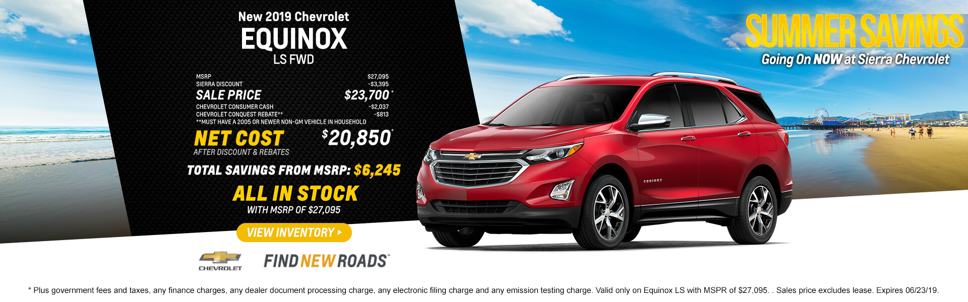 2019 Chevrolet Equinox LS FWD  MSRP $27,095 Sierra Discount -$3,395 SALE PRICE $23,700* Chevrolet Consumer Cash -$2037 Chevrolet Conquest Rebate** -$813 **Must have a 2005 or newer non-GM vehicle in household  Net Cost After Discount & Rebates $20,850*  Total Savings from MSRP $6,245  ALL IN STOCK with MSPR of $27,095  *Plus government fees and taxes, any finance charges, any dealer document processing charge, any electronic filing charge and any emission testing charge. Valid only on Equinox LS with MSPR of $27,095. Sales price excludes lease. Expires 06/23/19.