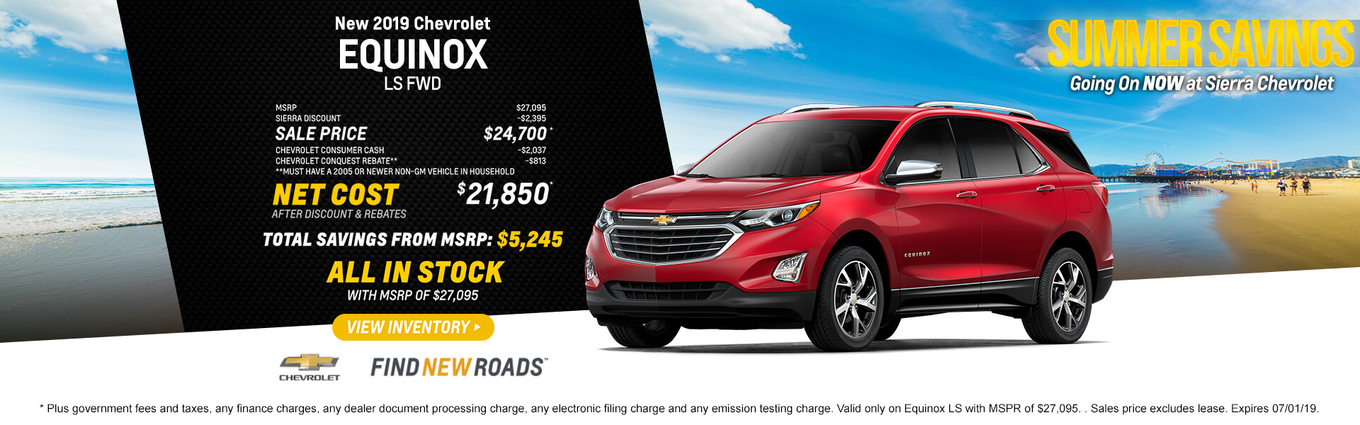 2019 Chevrolet Equinox LS FWD  MSRP $27,095 Sierra Discount -$2395 SALE PRICE $24,700* Chevrolet Consumer Cash -$2037 Chevrolet Conquest Rebate** -$813 **Must have a 2005 or newer non-GM vehicle in household  Net Cost After Discount & Rebates $21,850*  Total Savings from MSRP $5,245  ALL IN STOCK with MSPR of $27,095  * Plus government fees and taxes, any finance charges, any dealer document processing charge, any electronic filing charge and any emission testing charge. Valid only on Equinox LS with MSPR of $27,095. . Sales price excludes lease. Expires 07/01/19.