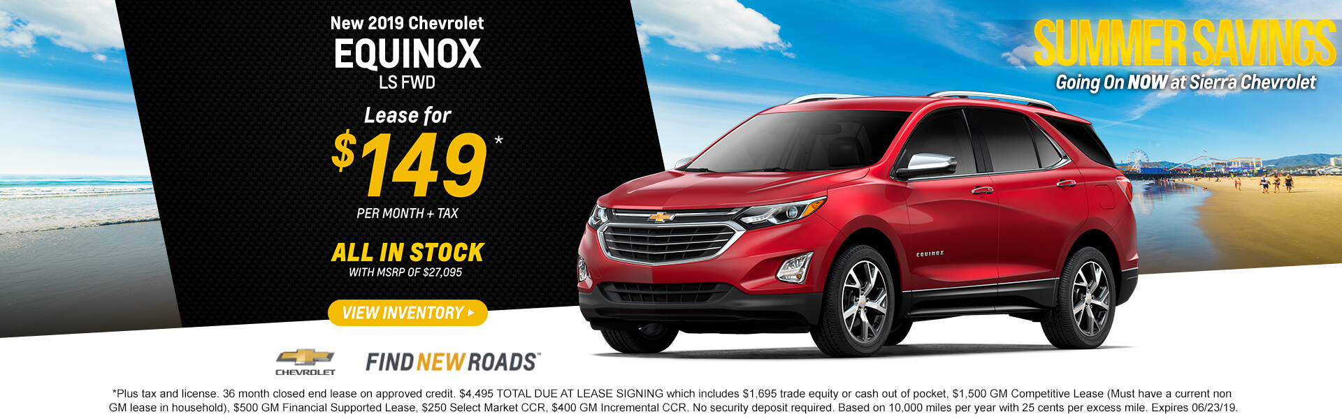 2019 Chevrolet Equinox LS FWD  Lease for $149*  + tax per month  ALL IN STOCK with MSPR of $27,095   *Plus tax and license. 36 month closed end lease on approved credit. $4,495 TOTAL DUE AT LEASE SIGNING which includes $1,695 trade equity or cash out of pocket, $1,500 GM Competitive Lease (Must have a current non GM lease in household), $500 GM Financial Supported Lease, $250 Select Market CCR, $400 GM Incremental CCR. No security deposit required. Based on 10,000 miles per year with 25 cents per excess mile. Expires 06/23/19.