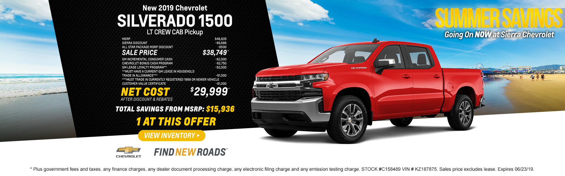 2019 CHEVROLET SILVERADO 1500 LT CREW CAB Pickup  MSRP  $46,935 SIERRA DISCOUNT -$6,686 All Star Package MSRP discount  -$500 SALE PRICE $38,749* GM INCREMENTAL CONSUMER CASH -$2,000 CHEVROLET BONUS CASH PROGRAM -$2,750 GM LEASE LOYALTY PROGRAM***  -$2,000 ***Must have a current GM lease in household  TRADE IN ALLOWANCE***  -$1,000 ***Must trade in currently registered 1999 or newer vehicle Customer Value Certificate  -$1,000  NET COST after Discount & Rebates  $29,999*  Total Savings From MSRP $15,936  1 at this offer  * Plus government fees and taxes, any finance charges, any dealer document processing charge, any electronic filing charge and any emission testing charge. STOCK #C158489 VIN # KZ187875. Sales price excludes lease. Expires 06/23/19.