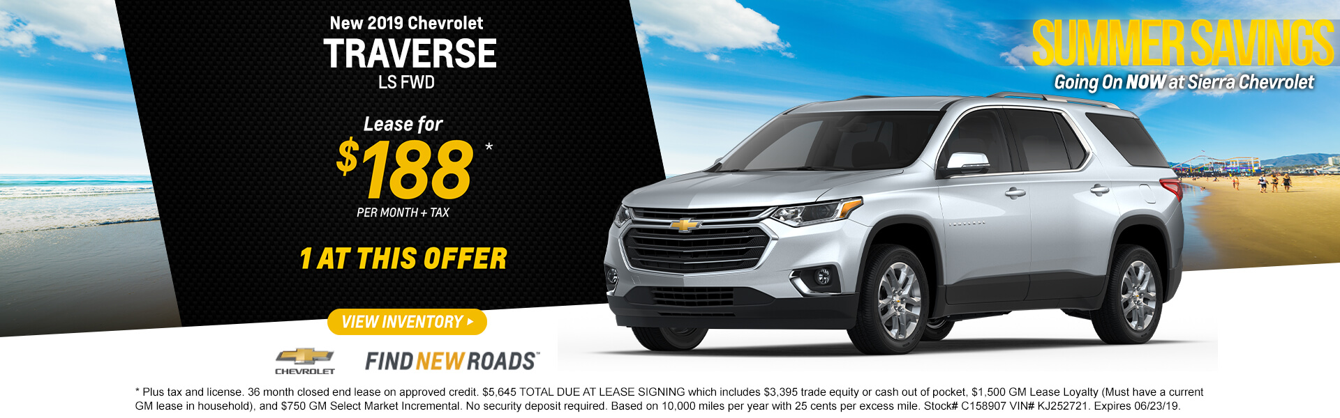 2019 Chevrolet Traverse LS FWD  Lease for $188*  per month + tax   1 at this offer  * Plus tax and license. 36 month closed end lease on approved credit. $5,645 TOTAL DUE AT LEASE SIGNING which includes $3,395 trade equity or cash out of pocket, $1,500 GM Lease Loyalty (Must have a current GM lease in household), and $750 GM Select Market Incremental. No security deposit required. Based on 10,000 miles per year with 25 cents per excess mile. Stock# C158907 VIN# KJ252721. Expires 06/23/19.