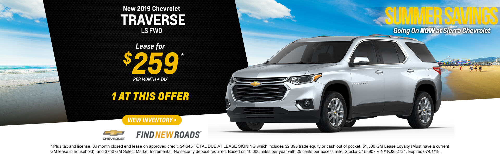 2019 Chevrolet Traverse LS FWD  Lease for $259*  per month + tax   * Plus tax and license. 36 month closed end lease on approved credit. $4,645 TOTAL DUE AT LEASE SIGNING which includes $2,395 trade equity or cash out of pocket, $1,500 GM Lease Loyalty (Must have a current GM lease in household), and $750 GM Select Market Incremental. No security deposit required. Based on 10,000 miles per year with 25 cents per excess mile. Stock# C158907 VIN# KJ252721. Expires 07/01/19.