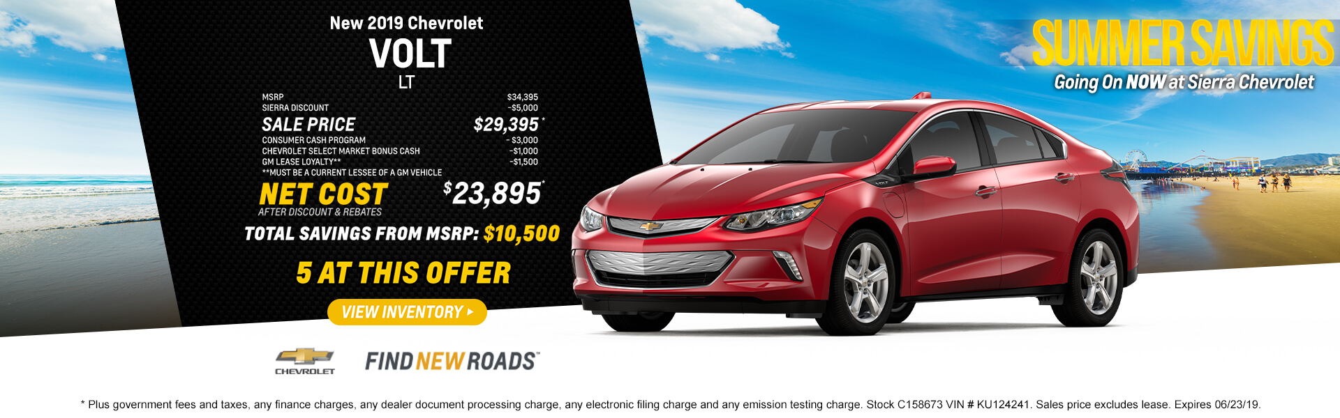 2019 Chevrolet Volt LT  MSRP $34,395 Sierra Discount -$5,000 SALE PRICE $29,395* Consumer Cash -$3,000 Chevrolet Select Market Cash -$1000 GM Lease Loyalty** -$1,500 **Must be a current lessee of a GM vehicle  Net Cost After Discount & Rebates $23,895*  Total Savings from MSPR $10,500  5 AT THIS OFFER   * Plus government fees and taxes, any finance charges, any dealer document processing charge, any electronic filing charge and any emission testing charge. Stock C158673 VIN # KU124241. Sales price excludes lease. Expires 06/23/19.